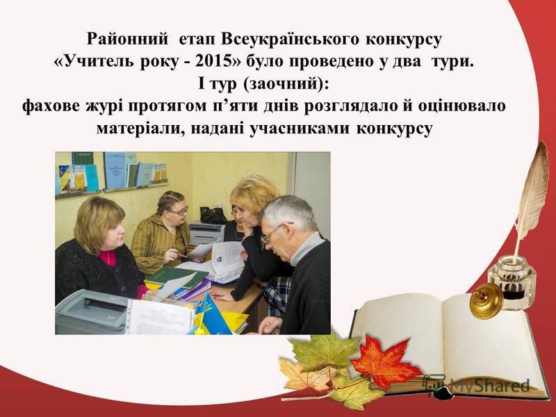 Районний етап Всеукраїнського конкурсу «Учитель року - 2015» було проведено у два тури. І тур (заочний): фахове журі протягом пяти днів розглядало й оцінювало матеріали, надані учасниками конкурсу