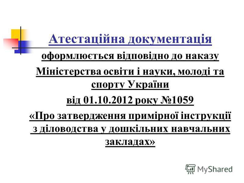Атестаційна документація оформлюється відповідно до наказу Міністерства освіти і науки, молоді та спорту України від 01.10.2012 року 1059 «Про затвердження примірної інструкції з діловодства у дошкільних навчальних закладах»
