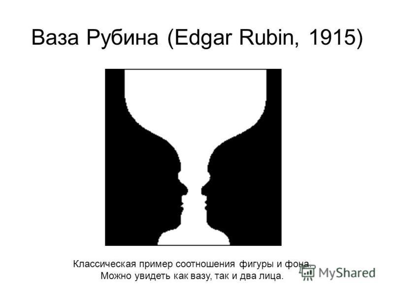 Ваза Рубина (Edgar Rubin, 1915) Классическая пример соотношения фигуры и фона. Можно увидеть как вазу, так и два лица.
