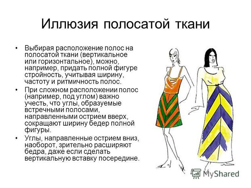 Иллюзия полосатой ткани Выбирая расположение полос на полосатой ткани (вертикальное или горизонтальное), можно, например, придать полной фигуре стройность, учитывая ширину, частоту и ритмичность полос. При сложном расположении полос (например, под уг