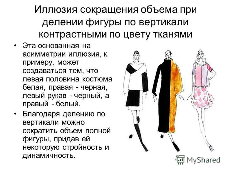 Иллюзия сокращения объема при делении фигуры по вертикали контрастными по цвету тканями Эта основанная на асимметрии иллюзия, к примеру, может создаваться тем, что левая половина костюма белая, правая - черная, левый рукав - черный, а правый - белый.