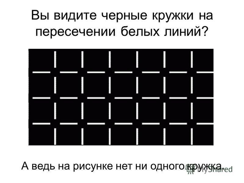 Вы видите черные кружки на пересечении белых линий? А ведь на рисунке нет ни одного кружка.