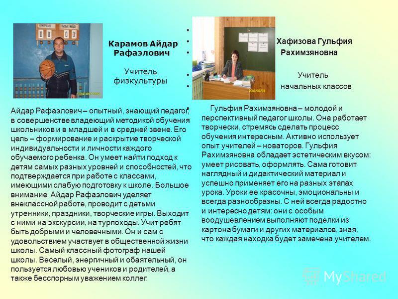 Хафизова Гульфия Рахимзяновна Учитель начальных классов Гульфия Рахимзяновна – молодой и перспективный педагог школы. Она работает творчески, стремясь сделать процесс обучения интересным. Активно использует опыт учителей – новаторов. Гульфия Рахимзян
