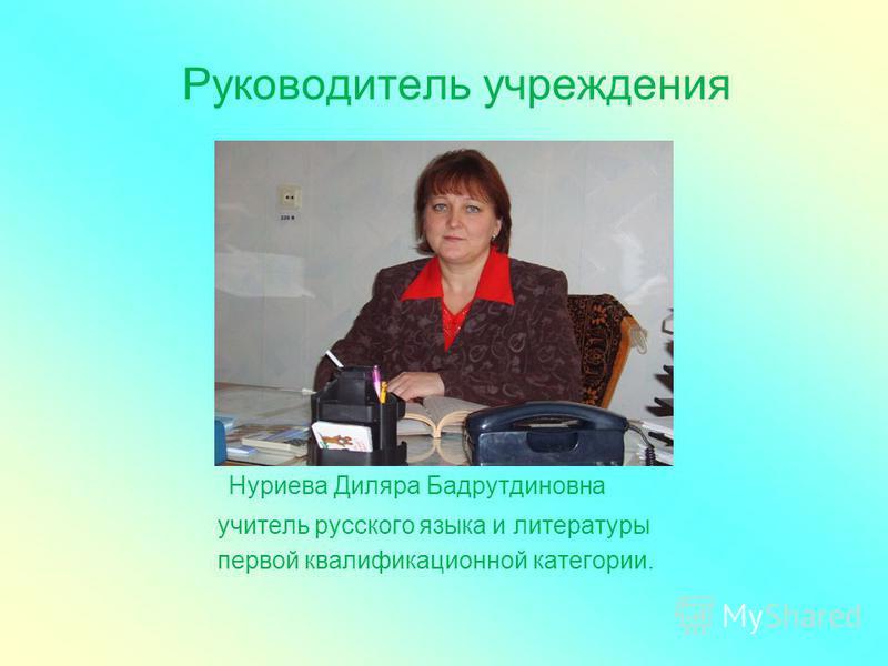 Руководитель учреждения Нуриева Диляра Бадрутдиновна учитель русского языка и литературы первой квалификационной категории.