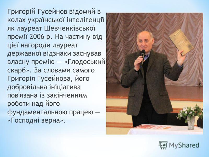 Григорій Гусейнов відомий в колах української інтелігенції як лауреат Шевченківської премії 2006 р. На частину від цієї нагороди лауреат державної відзнаки заснував власну премію «Глодоський скарб». За словами самого Григорія Гусейнова, його добровіл