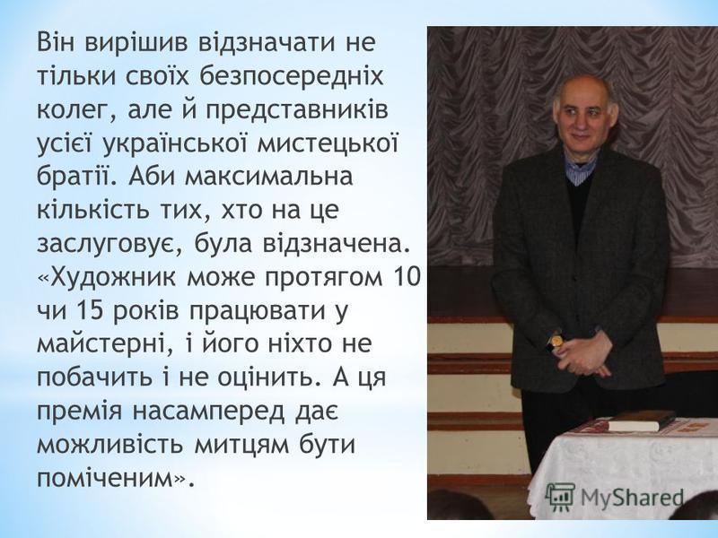 Він вирішив відзначати не тільки своїх безпосередніх колег, але й представників усієї української мистецької братії. Аби максимальна кількість тих, хто на це заслуговує, була відзначена. «Художник може протягом 10 чи 15 років працювати у майстерні, і