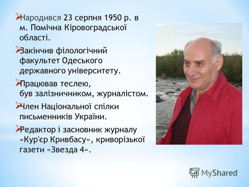 Народився 23 серпня 1950 р. в м. Помічна Кіровоградської області. Закінчив філологічний факультет Одеського державного університету. Працював теслею, був залізничником, журналістом. Член Національної спілки письменників України. Редактор і засновник