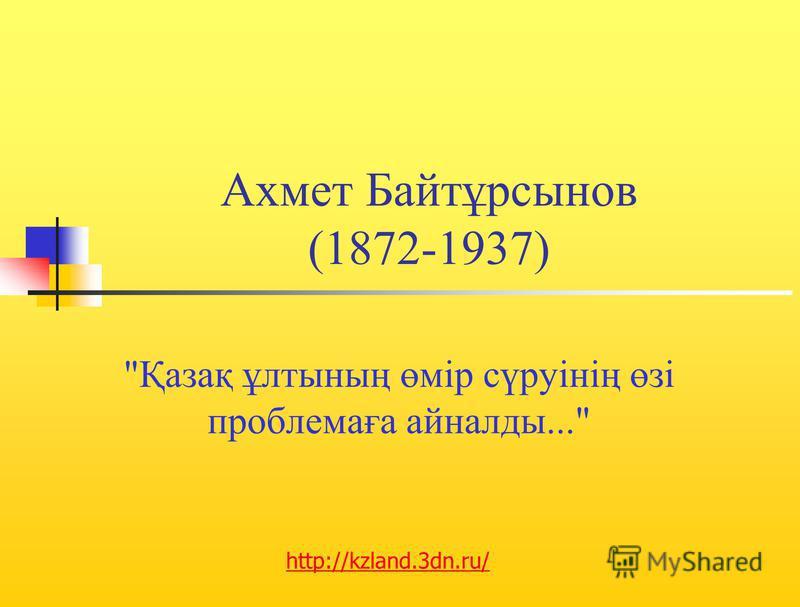 Ахмет Байтұрсынов (1872-1937) Қазақ ұлтының өмір сүруінің өзі проблемаға айналды... http://kzland.3dn.ru/