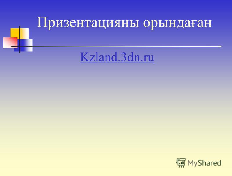 Призентацияны орындаған Kzland.3dn.ru