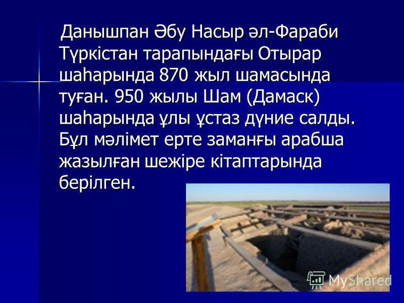 Данышпан Әбу Насыр әл-Фараби Түркістан тарапындағы Отырар шаһарында 870 жыл шамасында туған. 950 жылы Шам (Дамаск) шаһарында ұлы ұстаз дүние салды. Бұл мәлімет ерте заманғы арабша жазылған шежіре кітаптарында берілген. Данышпан Әбу Насыр әл-Фараби Тү