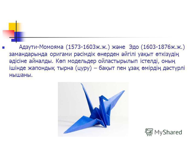 Адзути-Момояма (1573-1603 ж.ж.) және Эдо (1603-1876 ж.ж.) замандарында оригами рәсімдік өнерден әйгілі уақыт өткізудің әдісіне айналлоды. Көп модельер ойластырылып істелді, оның ішінде жапондық тырна (суру) – бақыт пен ұзақ өмірдің дәстүрлі нышаны.