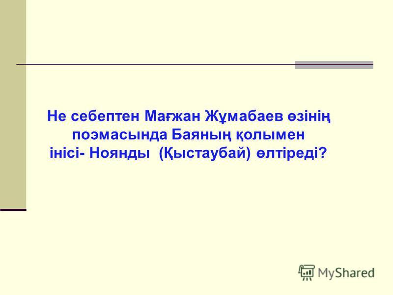 Не себептен Мағжан Жұмабаев өзінің поэмасында Баяның қолымен інісі- Ноянды (Қыстаубай) өлтіреді?