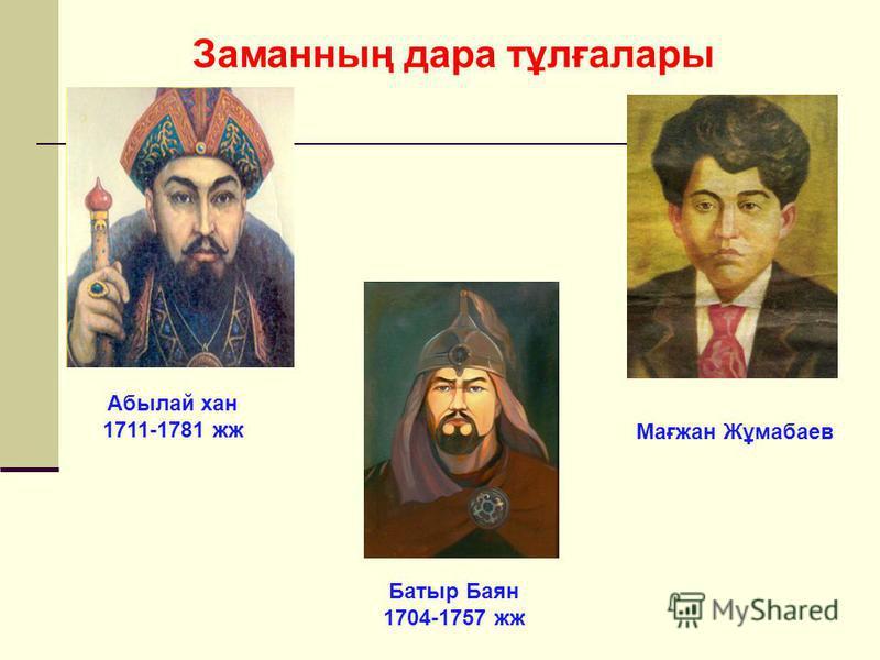 Абылай хан 1711-1781 жж Батыр Баян 1704-1757 жж Мағжан Жұмабаев Заманның дара тұлғалары