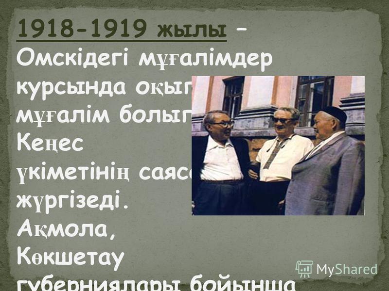 1918-1919 жилы – Омскідегі мұғалімдер курсы нда оқып, ауылда мұғалім болып еңбек етеді. Кеңес үкіметінің саясатын жүргізеді. Ақмола, Көкшетау губерния лары бойынша партияның өкілі, нұсқаушысы болады.