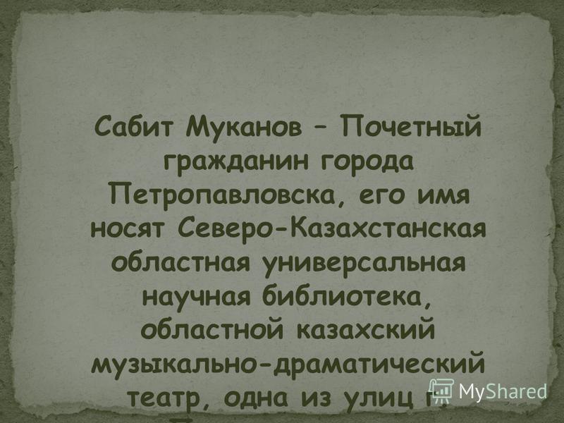 Сабит Муканов – Почетный гражданин города Петропавловска, его имя носят Северо-Казахстанская областная универсальная научная библиотека, областной казахский музыкально-драматический театр, одна из улиц г. Петропавловска.