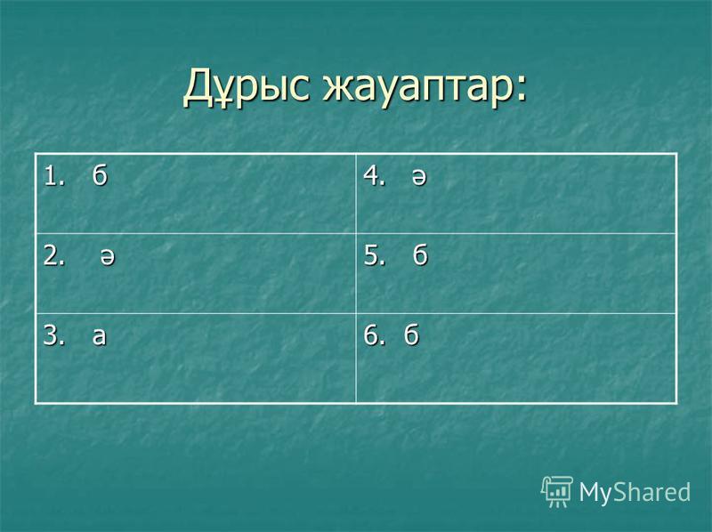 Дұрыс жауаптар: 1. б 4. ә 2. ә 5. б 3. а 6. б