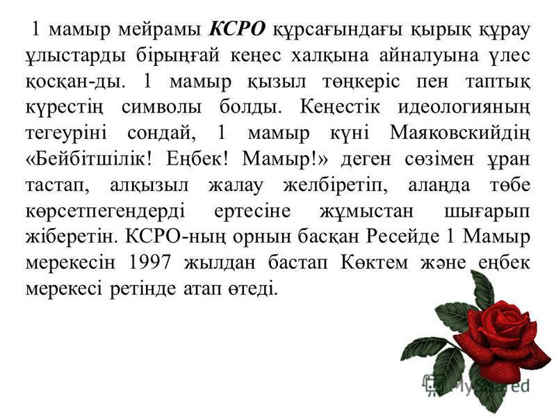 1 мамыр мейрамы КСРО құрсағындағы қырық құрау ұлыстарды бірыңғай кеңес халқына айналуына үлес қосқан-ды. 1 мамыр қызыл төңкеріс пен таптық күрестің символы болды. Кеңестік идеологияның тегеуріні сондай, 1 мамыр күні Маяковскийдің «Бейбітшілік! Еңбек!