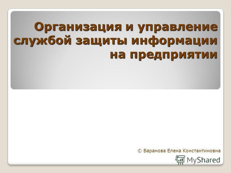 Организация и управление службой защиты информации на предприятии © Баранова Елена Константиновна