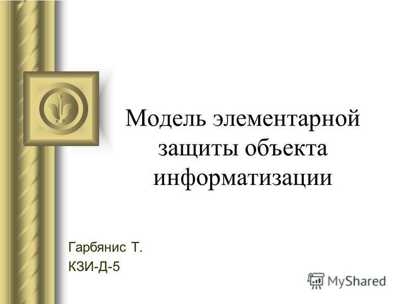 Модель элементарной защиты объекта информатизации Гарбянис Т. КЗИ-Д-5