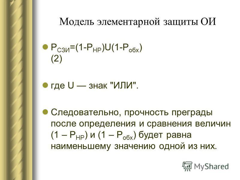 Модель элементарной защиты ОИ Р СЗИ =(1-Р НР )U(1-Р обж ) (2) где U знак ИЛИ. Следовательно, прочность преграды после определения и сравнения величин (1 – Р НР ) и (1 – Р обж ) будет равна наименьшему значению одной из них.