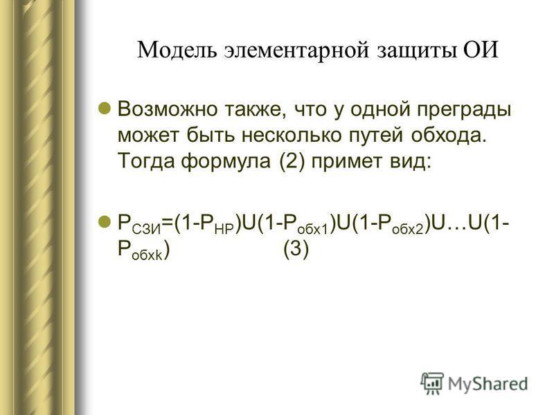 Модель элементарной защиты ОИ Возможно также, что у одной преграды может быть несколько путей обжода. Тогда формула (2) примет вид: Р СЗИ =(1-Р НР )U(1-Р обж 1 )U(1-Р обж 2 )U…U(1- Р обжk ) (3)