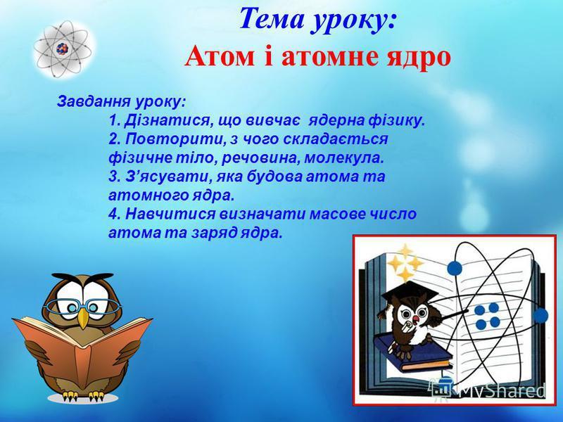 Тема уроку: Атом і атомне ядро Завдання уроку: 1. Дізнатися, що вивчає ядерна фізику. 2. Повторити, з чого складається фізичне тіло, речовина, молекула. 3. Зясувати, яка будова атома та атомного ядра. 4. Навчитися визначати масове число атома та заря