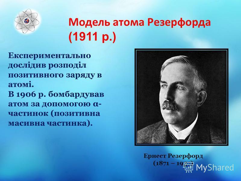 Модель атома Резерфорда (1911 р.) Ернест Резерфорд (1871 – 1937) Експериментально дослідив розподіл позитивного заряду в атомі. В 1906 р. бомбардував атом за допомогою α- частинок (позитивна масивна частинка).
