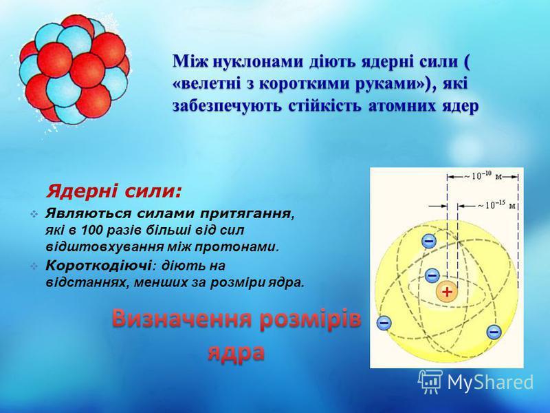 Між нуклонами діють ядерні сили ( « велетні з короткими руками »), які забезпечують стійкість атомних ядер Являються силами притягання, які в 100 разів більші від сил відштовхування між протонами. Короткодіючі : діють на відстаннях, менших за розміри
