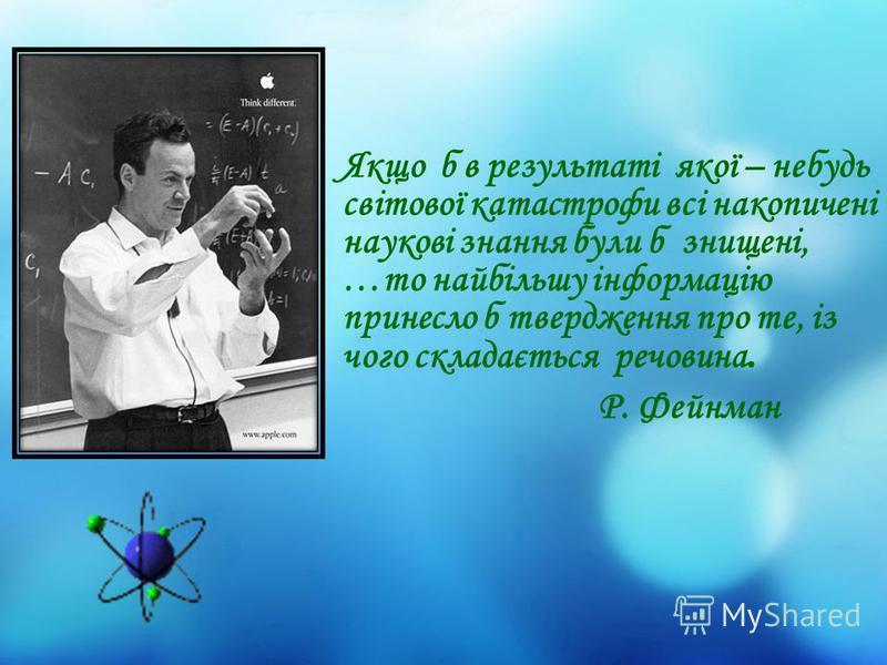 Якщо б в результаті якої – небудь світової катастрофи всі накопичені наукові знання були б знищені, …то найбільшу інформацію принесло б твердження про те, із чого складається речовина. Р. Фейнман