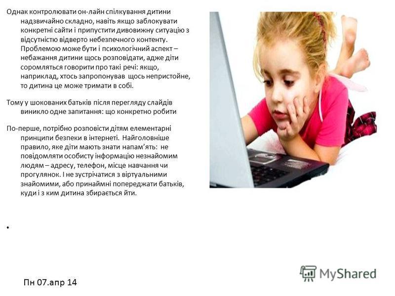 Пн 07.апр 14 Однак контролювати он-лайн спілкування дитини надзвичайно складно, навіть якщо заблокувати конкретні сайти і припустити дивовижну ситуацію з відсутністю відверто небезпечного контенту. Проблемою може бути і психологічний аспект – небажан