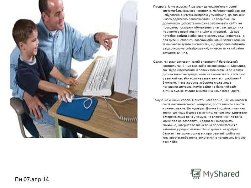 Пн 07.апр 14 По-друге, існує жорсткий метод – це числені електронні системи батьківського контролю. Найпростіший варіант –вбудована система контролю у Windows7, до якої вже нічого додатково завантажувати не потрібно. За допомогою цієї системи можна з