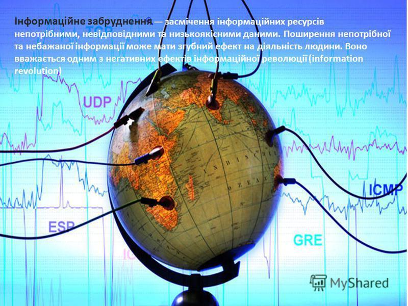 Пн 07.апр 14 Інформаційне забруднення засмічення інформаційних ресурсів непотрібними, невідповідними та низькоякісними даними. Поширення непотрібної та небажаної інформації може мати згубний ефект на діяльність людини. Воно вважається одним з негатив