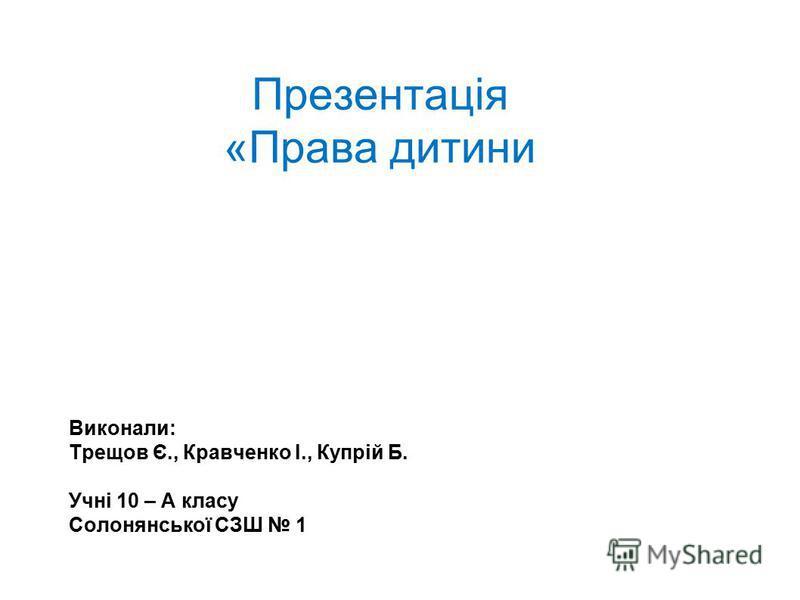 Презентація «Права дитини Виконали: Трещов Є., Кравченко І., Купрій Б. Учні 10 – А класу Солонянської СЗШ 1