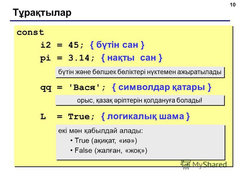 10 Тұрақтылар const i2 = 45; { бүтін сан } pi = 3.14; { нақты сан } qq = 'Вася'; { символдар қатары } L = True; { логикалық шама } const i2 = 45; { бүтін сан } pi = 3.14; { нақты сан } qq = 'Вася'; { символдар қатары } L = True; { логикалық шама } бү
