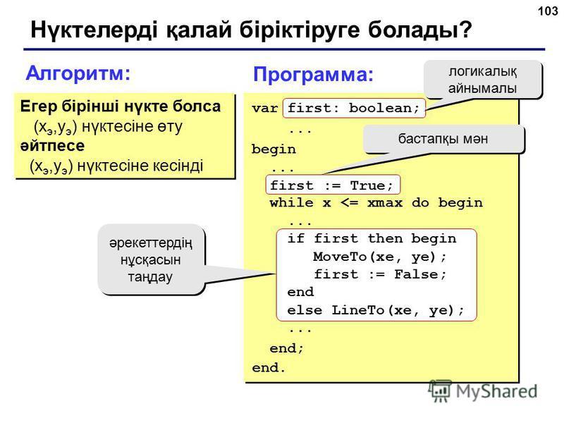 103 Нүктелерді қалай біріктіруге болады? Алгоритм: Егер бірінші нүкте болса (x э,y э ) нүктесіне өту әйтпесе (x э,y э ) нүктесіне кесінді Егер бірінші нүкте болса (x э,y э ) нүктесіне өту әйтпесе (x э,y э ) нүктесіне кесінді Программа: бастапқы мән ә