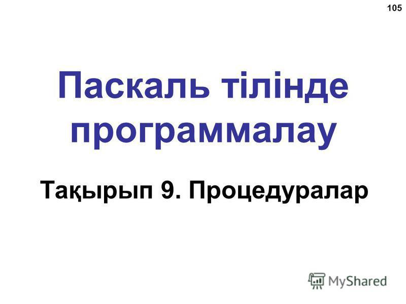 105 Паскаль тілінде программалау Тақырып 9. Процедуралар