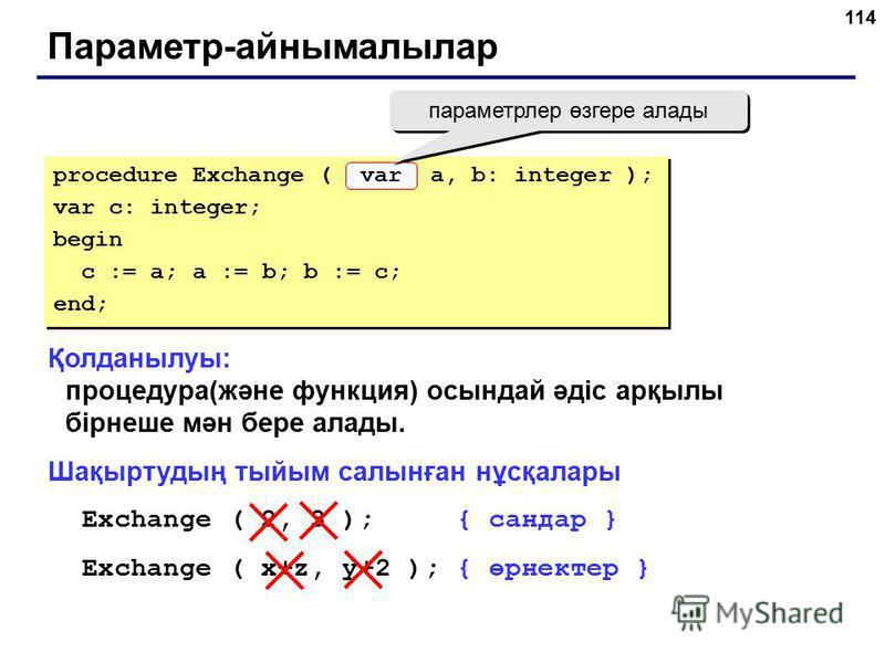 114 Параметр-айнымалылар Қолданылуы: процедура(және функция) осындай әдіс арқылы бірнеше мән бере алады. Шақыртудың тыйым салынған нұсқалары Exchange ( 2, 3 ); { сандар } Exchange ( x+z, y+2 ); { өрнектер } procedure Exchange ( a, b: integer ); var c