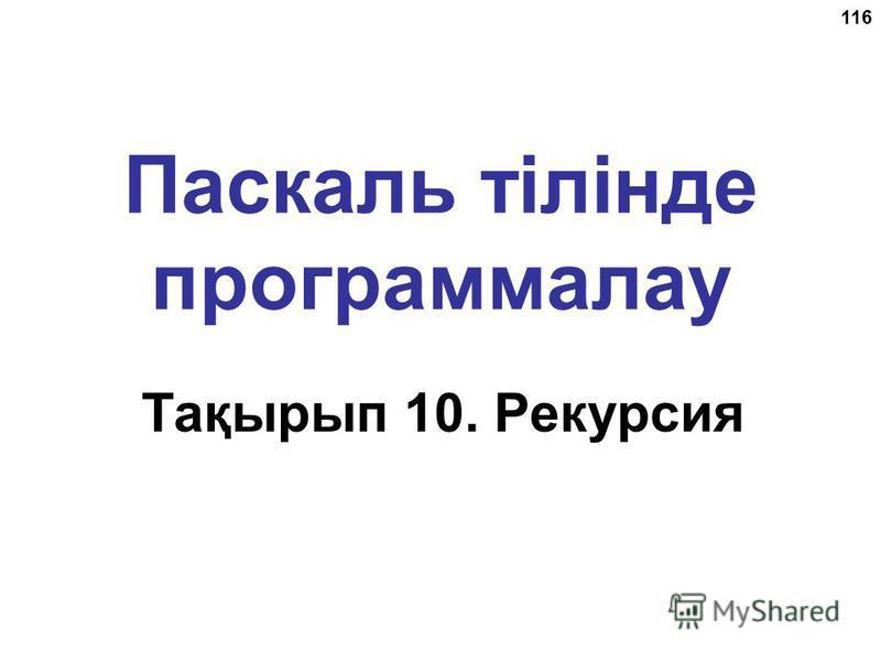 116 Паскаль тілінде программалау Тақырып 10. Рекурсия