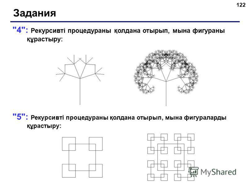 122 4: Рекурсивті процедураны қолдана отырып, мына фигураны құрастыру: 5: Рекурсивті процедураны қолдана отырып, мына фигураларды құрастыру: Задания