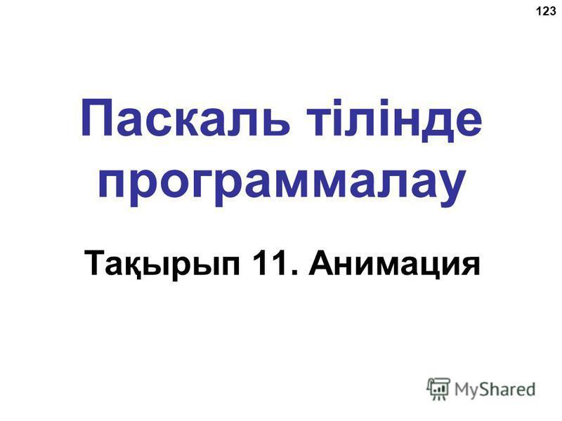 123 Паскаль тілінде программалау Тақырып 11. Анимация