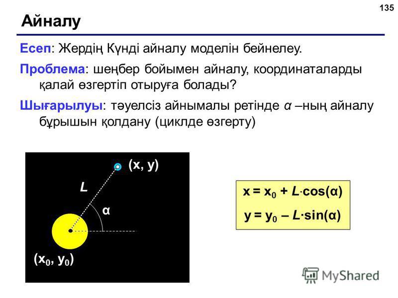 135 Айналу Есеп: Жердің Күнді айналу моделін бейнелеу. Проблема: шеңбер бойымен айналу, координаталарды қалай өзгертіп отыруға болады? Шығарылуы: тәуелсіз айнымалы ретінде α –ның айналу бұрышын қолдану (циклде өзгерту) (x 0, y 0 ) α L (x, y) x = x 0