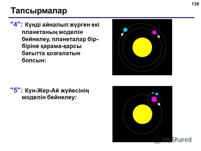 139 4: Күнді айналып жүрген екі планетаның моделін бейнелеу, планеталар бір- біріне қарама-қарсы бағытта қозғалатын болсын: 5: Күн-Жер-Ай жүйесінің моделін бейнелеу: Тапсырмалар
