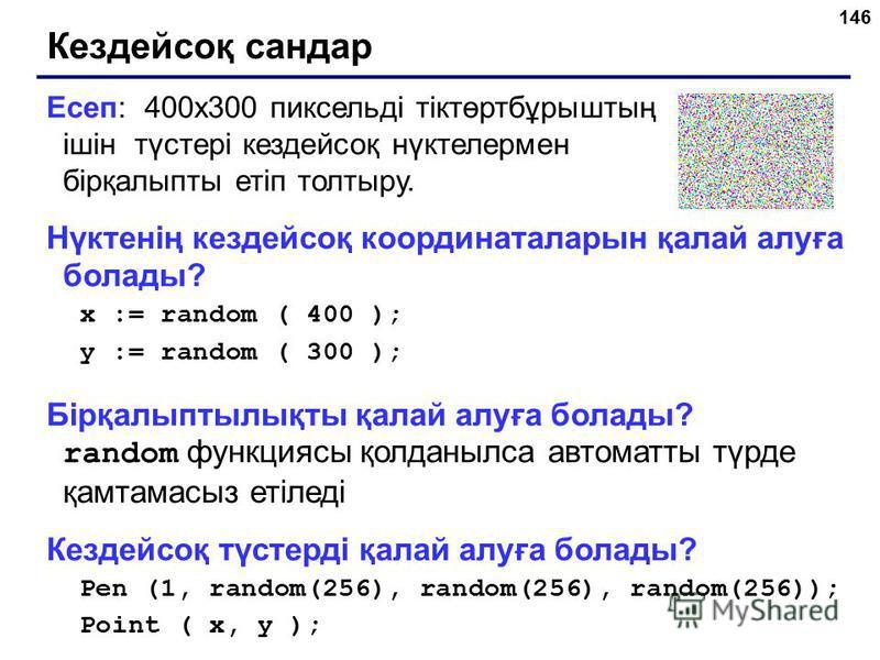 146 Кездейсоқ сандар Есеп: 400х300 пиксельді тіктөртбұрыштың ішін түстері кездейсоқ нүктелермен бірқалыпты етіп толтыру. Нүктенің кездейсоқ координаталарын қалай алуға болады? x := random ( 400 ); y := random ( 300 ); Бірқалыптылықты қалай алуға бола