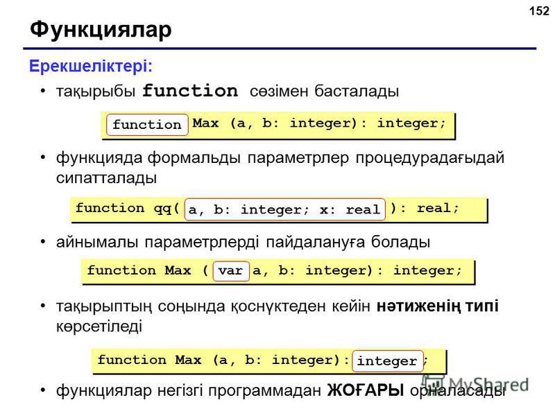 152 Функциялар Ерекшеліктері: тақырыбы function сөзімен басталады функцияда формальды параметрлер процедурадағыдай сипатталады айнымалы параметрлерді пайдалануға болады тақырыптың соңында қоснүктеден кейін нәтиженің типі көрсетіледі функциялар негізг
