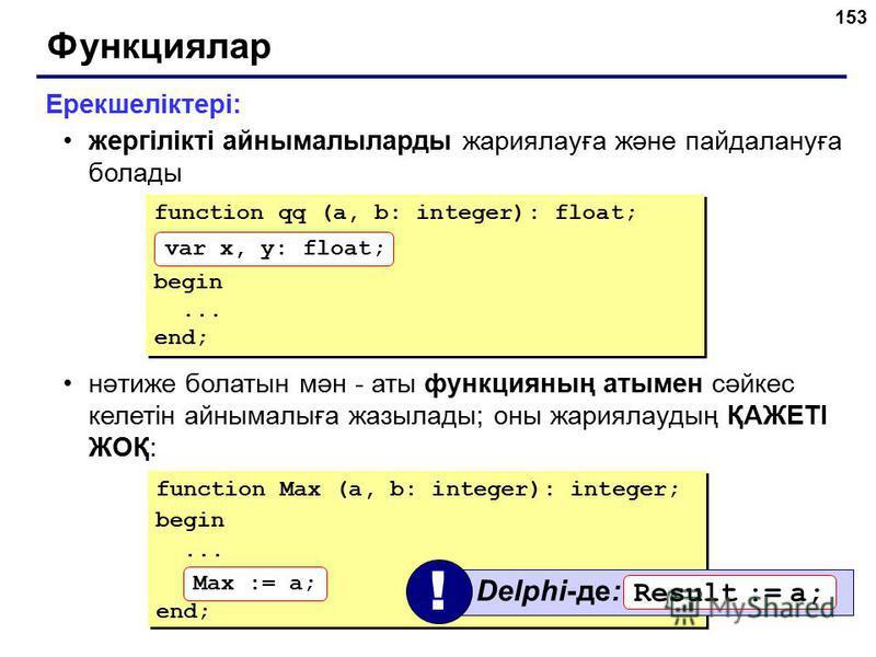 153 Функциялар Ерекшеліктері: жергілікті айнымалыларды жариялауға және пайдалануға болады нәтиже болатын мән - аты функцияның атымен сәйкес келетін айнымалыға жазылады; оны жариялаудың ҚАЖЕТІ ЖОҚ: function Max (a, b: integer): integer; begin... end;