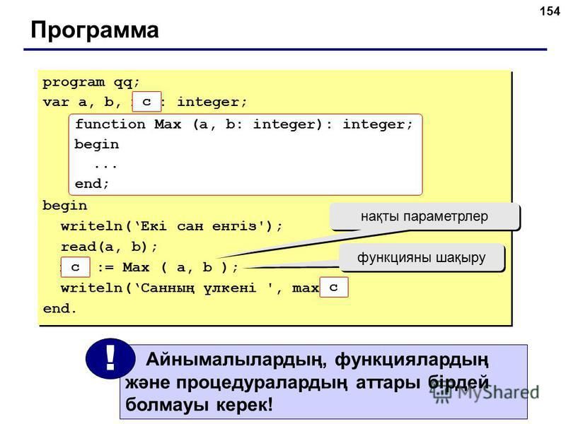 154 Программа program qq; var a, b, max: integer; begin writeln(Екі сан енгіз'); read(a, b); max := Max ( a, b ); writeln(Санның үлкені ', max ); end. program qq; var a, b, max: integer; begin writeln(Екі сан енгіз'); read(a, b); max := Max ( a, b );