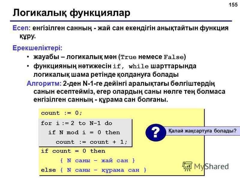 155 Логикалық функциялар Есеп: енгізілген санның - жай сан екендігін анықтайтын функция құру. Ерекшеліктері: жауабы – логикалық мән ( True немесе False ) функцияның нәтижесін if, while шарттарында логикалық шама ретінде қолдануға болады Алгоритм: 2-д