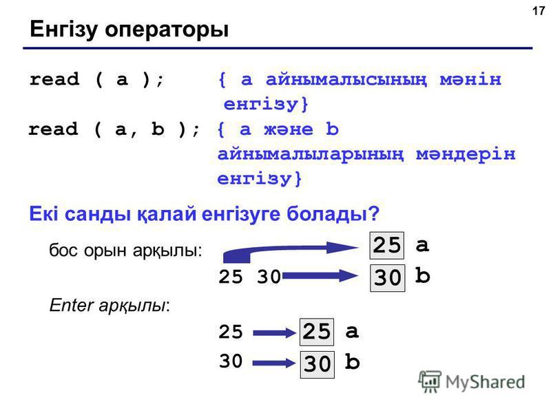 17 Енгізу операторы read ( a ); { а айнымалысының мәнін енгізу} read ( a, b ); { а және b айнымалыларының мәндерін енгізу} Екі санды қалай енгізуге болады? бос орын арқылы: 25 30 Enter арқылы: 25 30 a 25 b 30 a 25 b 30