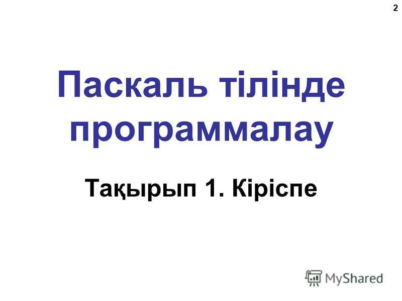 2 Паскаль тілінде программалау Тақырып 1. Кіріспе