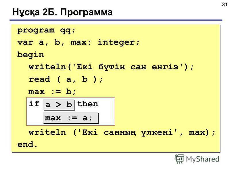 31 Нұсқа 2Б. Программа program qq; var a, b, max: integer; begin writeln('Екі бүтін сан енгіз'); read ( a, b ); max := b; if ??? then ??? writeln ('Екі санның үлкені', max); end. max := a; a > b